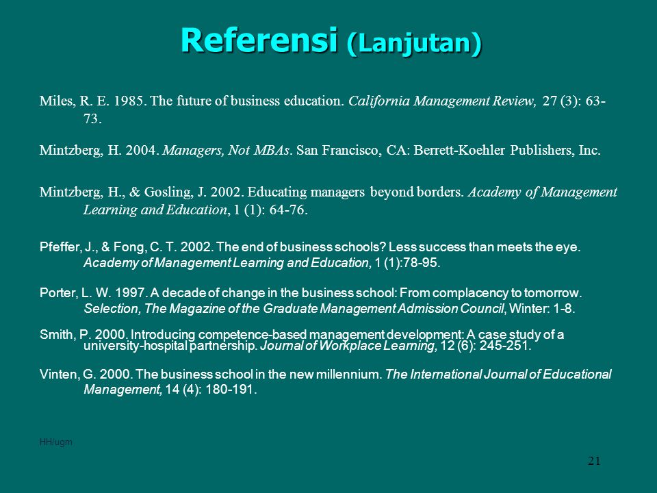 Referensi (Lanjutan) Miles, R. E. 1985. The future of business education. California Management Review, 27 (3): 63-73.