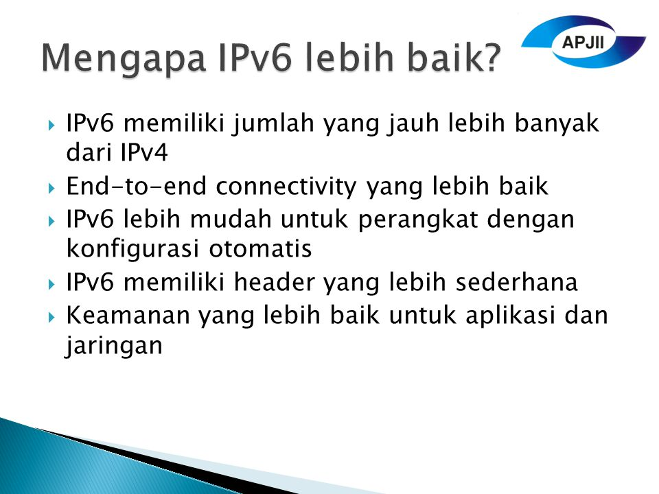 Mengapa IPv6 lebih baik IPv6 memiliki jumlah yang jauh lebih banyak dari IPv4. End-to-end connectivity yang lebih baik.
