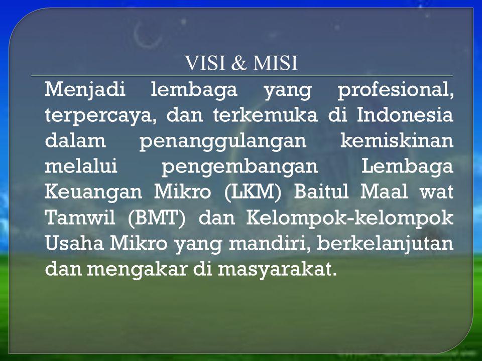VISI & MISI Menjadi lembaga yang profesional, terpercaya, dan terkemuka di Indonesia dalam penanggulangan kemiskinan melalui pengembangan Lembaga Keuangan Mikro (LKM) Baitul Maal wat Tamwil (BMT) dan Kelompok-kelompok Usaha Mikro yang mandiri, berkelanjutan dan mengakar di masyarakat.