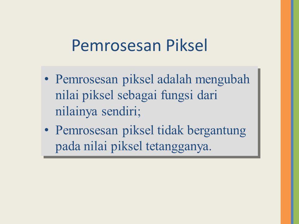 Pemrosesan Piksel Pemrosesan piksel adalah mengubah nilai piksel sebagai fungsi dari nilainya sendiri;