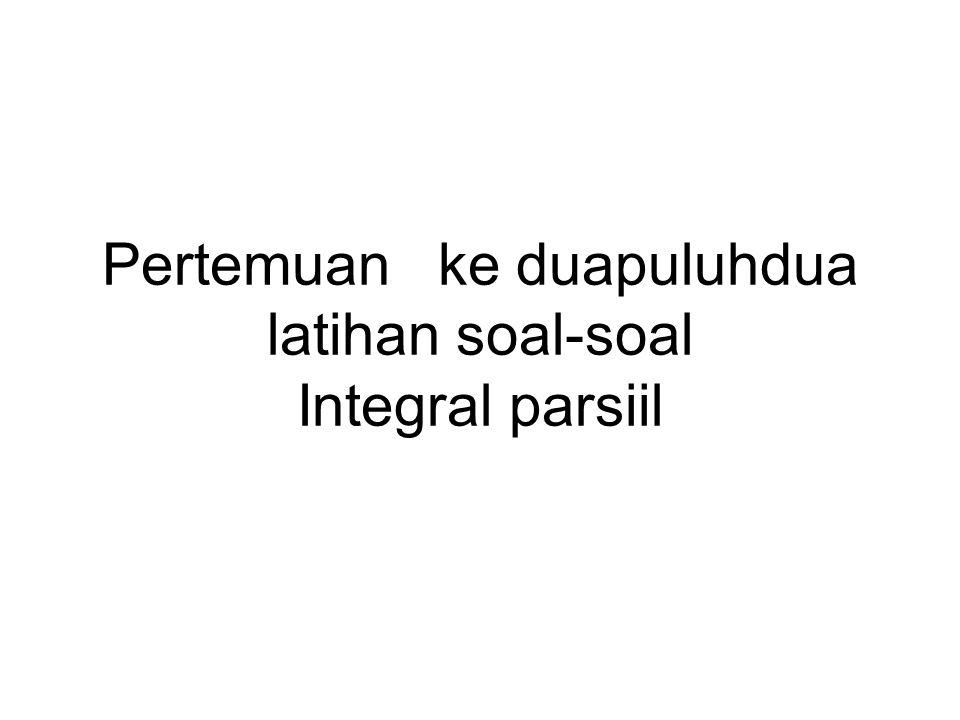 Pertemuan ke duapuluhdua latihan soal-soal Integral parsiil