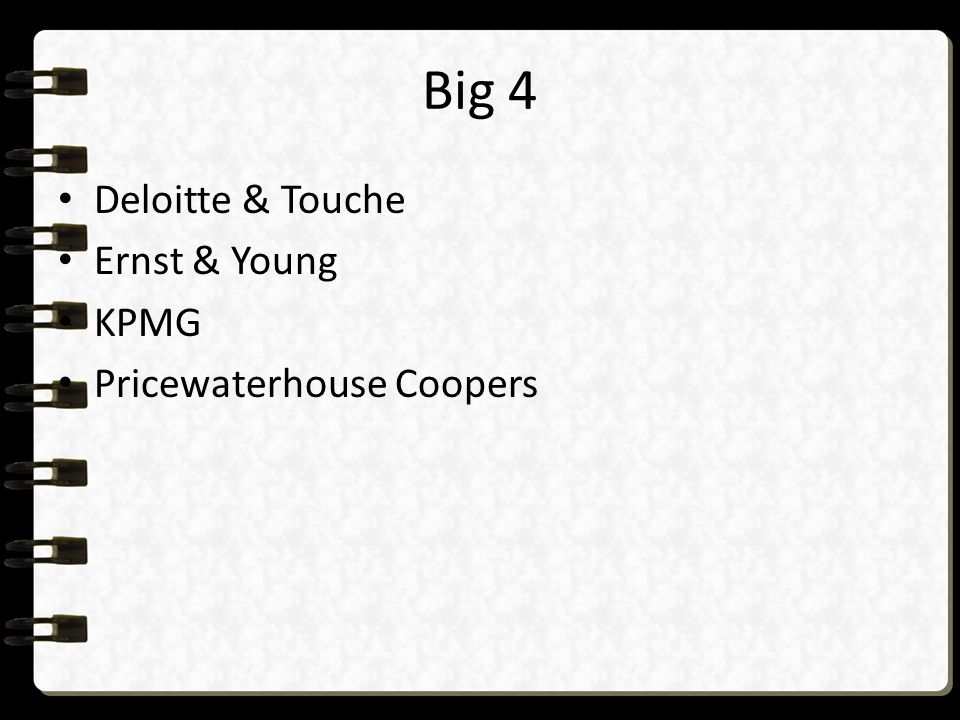 Big 4 Deloitte & Touche Ernst & Young KPMG Pricewaterhouse Coopers