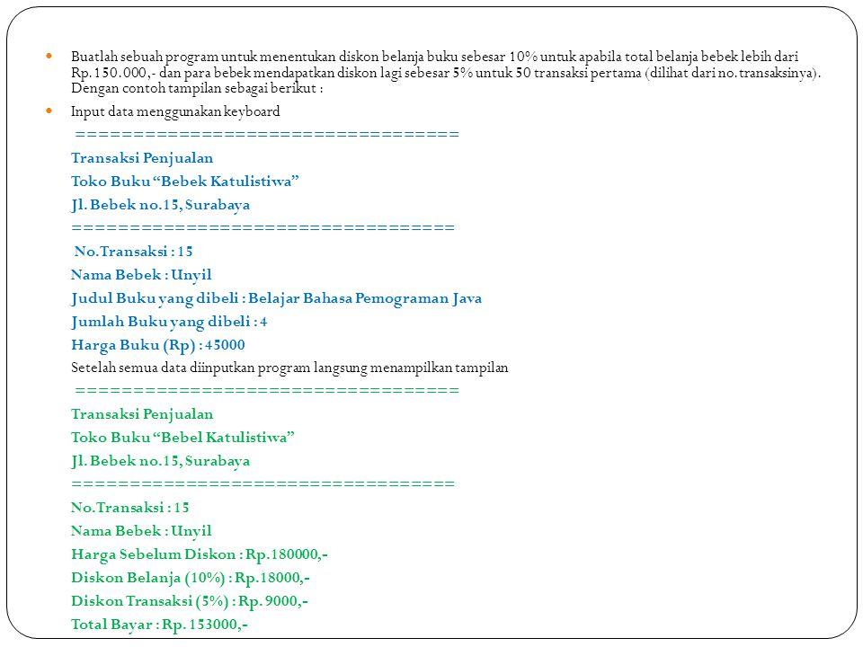 Buatlah sebuah program untuk menentukan diskon belanja buku sebesar 10% untuk apabila total belanja bebek lebih dari Rp.150.000,- dan para bebek mendapatkan diskon lagi sebesar 5% untuk 50 transaksi pertama (dilihat dari no.transaksinya). Dengan contoh tampilan sebagai berikut :