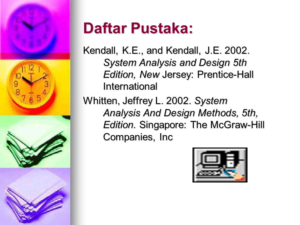Daftar Pustaka: Kendall, K.E., and Kendall, J.E. 2002. System Analysis and Design 5th Edition, New Jersey: Prentice-Hall International.