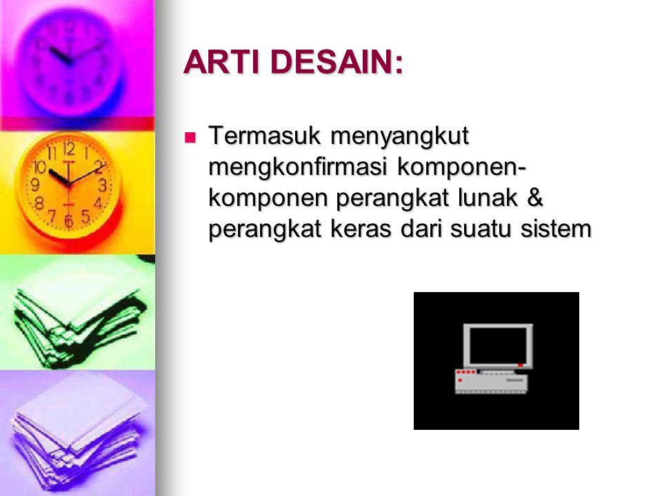 ARTI DESAIN: Termasuk menyangkut mengkonfirmasi komponen-komponen perangkat lunak & perangkat keras dari suatu sistem.