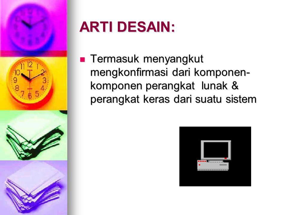 ARTI DESAIN: Termasuk menyangkut mengkonfirmasi dari komponen-komponen perangkat lunak & perangkat keras dari suatu sistem.