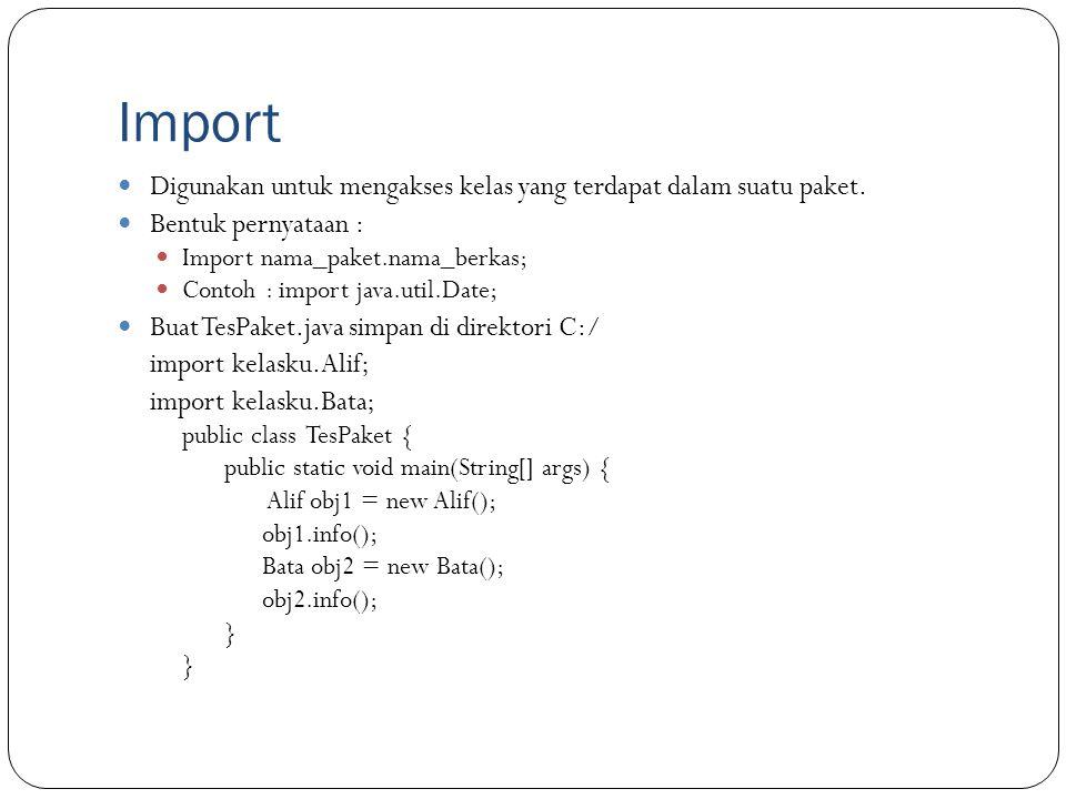 Import Digunakan untuk mengakses kelas yang terdapat dalam suatu paket. Bentuk pernyataan : Import nama_paket.nama_berkas;