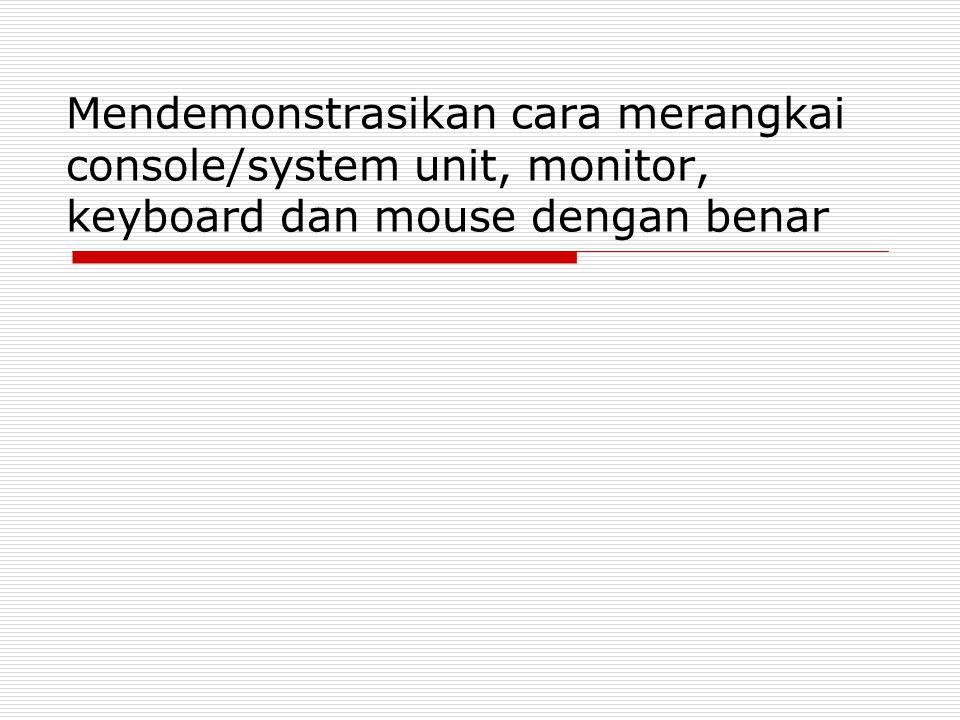 Mendemonstrasikan cara merangkai console/system unit, monitor, keyboard dan mouse dengan benar