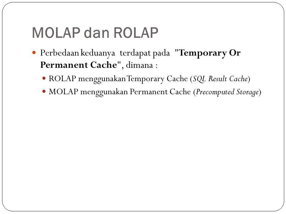 MOLAP dan ROLAP Perbedaan keduanya terdapat pada Temporary Or Permanent Cache , dimana : ROLAP menggunakan Temporary Cache (SQL Result Cache)