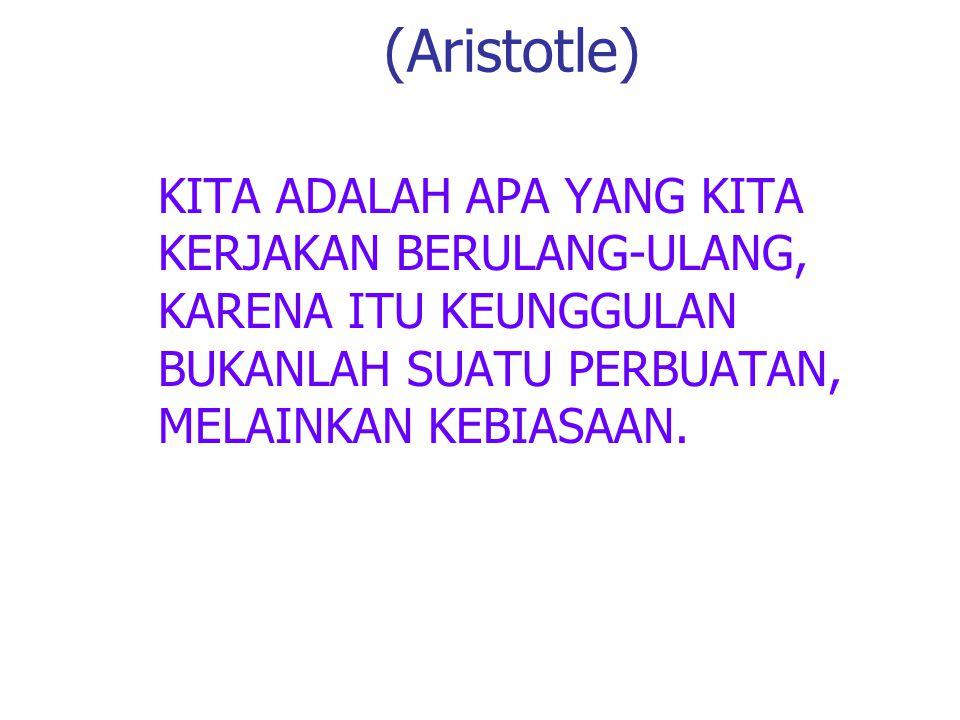 (Aristotle) KITA ADALAH APA YANG KITA KERJAKAN BERULANG-ULANG, KARENA ITU KEUNGGULAN BUKANLAH SUATU PERBUATAN, MELAINKAN KEBIASAAN.