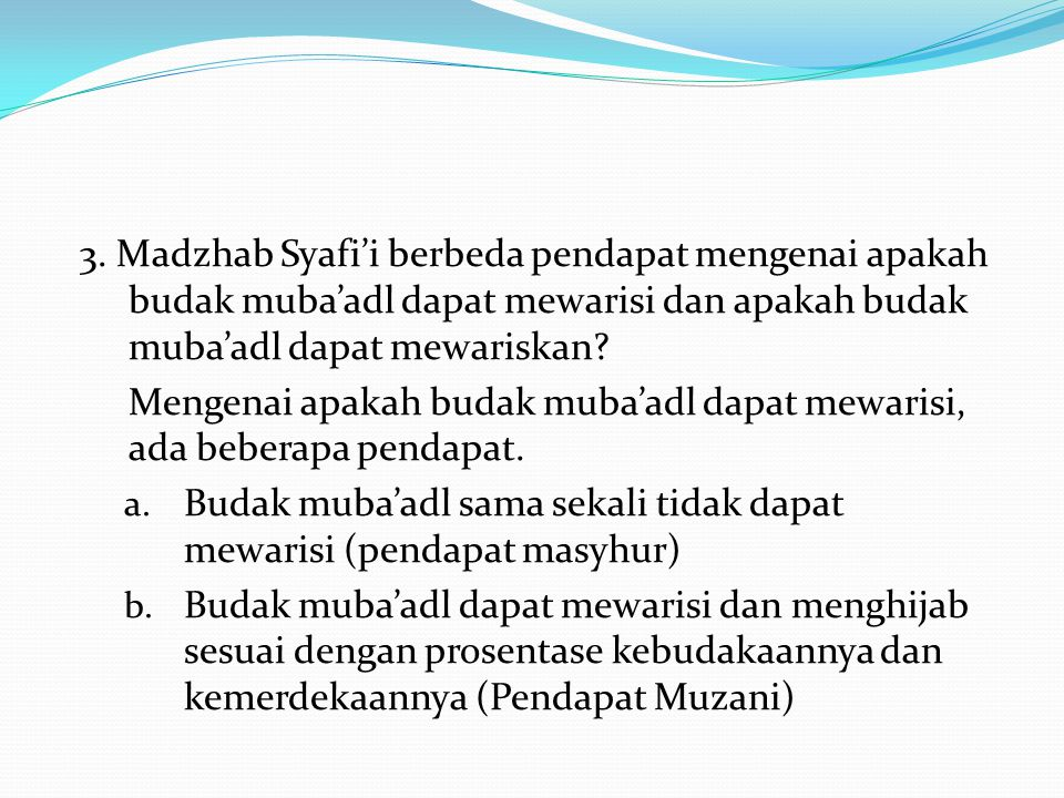 3. Madzhab Syafi'i berbeda pendapat mengenai apakah budak muba'adl dapat mewarisi dan apakah budak muba'adl dapat mewariskan