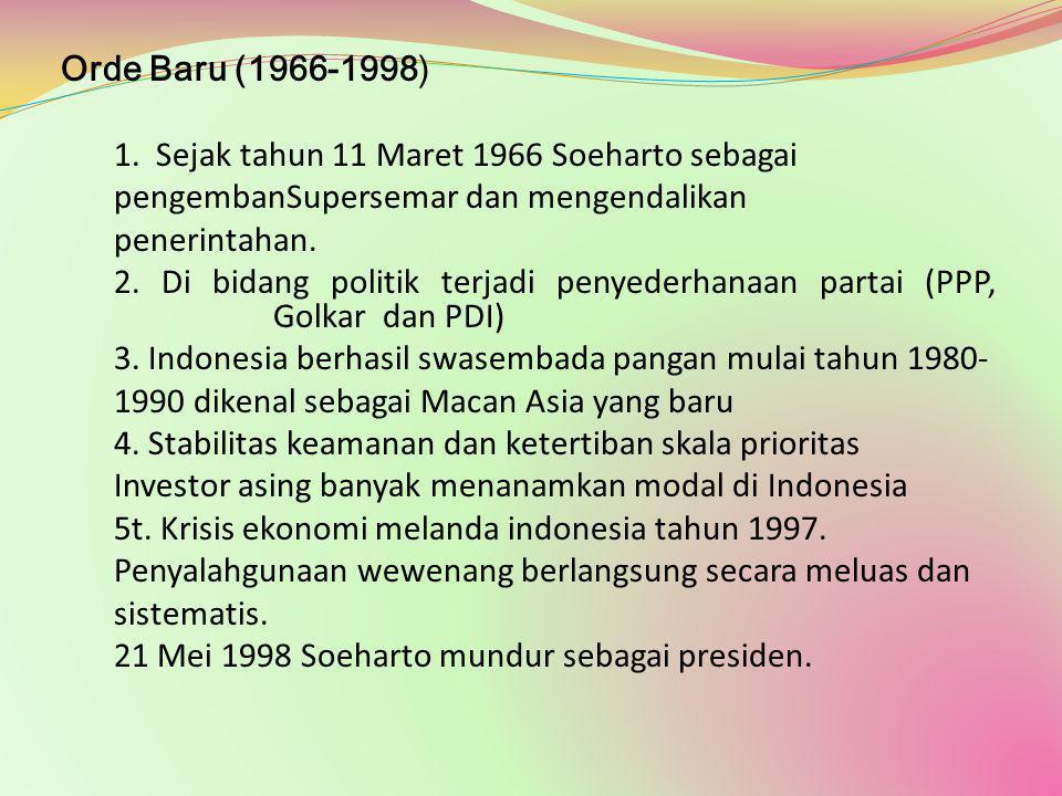 Orde Baru (1966-1998) 1. Sejak tahun 11 Maret 1966 Soeharto sebagai. pengembanSupersemar dan mengendalikan.