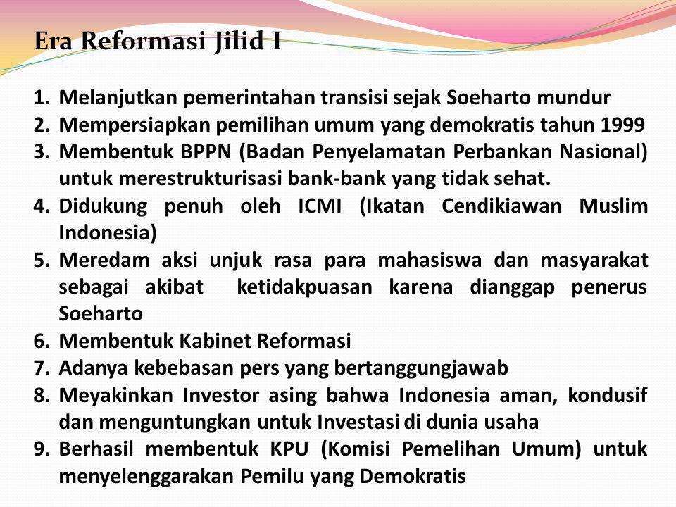 Era Reformasi Jilid I Melanjutkan pemerintahan transisi sejak Soeharto mundur. Mempersiapkan pemilihan umum yang demokratis tahun 1999.