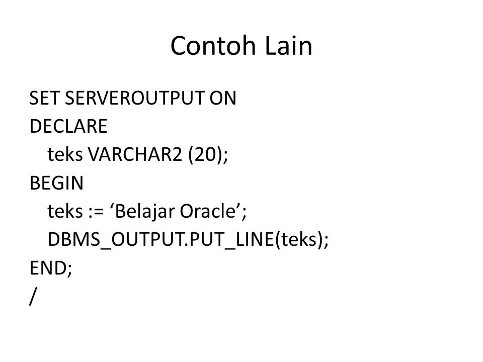 Contoh Lain SET SERVEROUTPUT ON DECLARE teks VARCHAR2 (20); BEGIN teks := 'Belajar Oracle'; DBMS_OUTPUT.PUT_LINE(teks); END; /