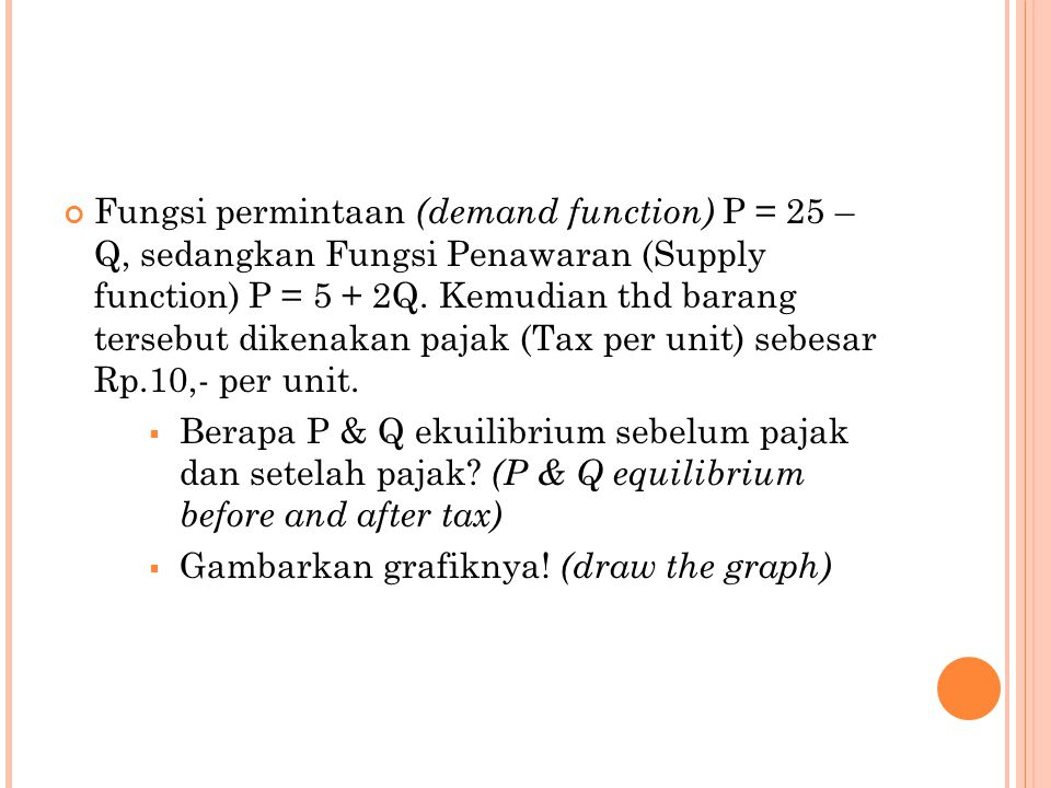 Fungsi permintaan (demand function) P = 25 – Q, sedangkan Fungsi Penawaran (Supply function) P = 5 + 2Q. Kemudian thd barang tersebut dikenakan pajak (Tax per unit) sebesar Rp.10,- per unit.