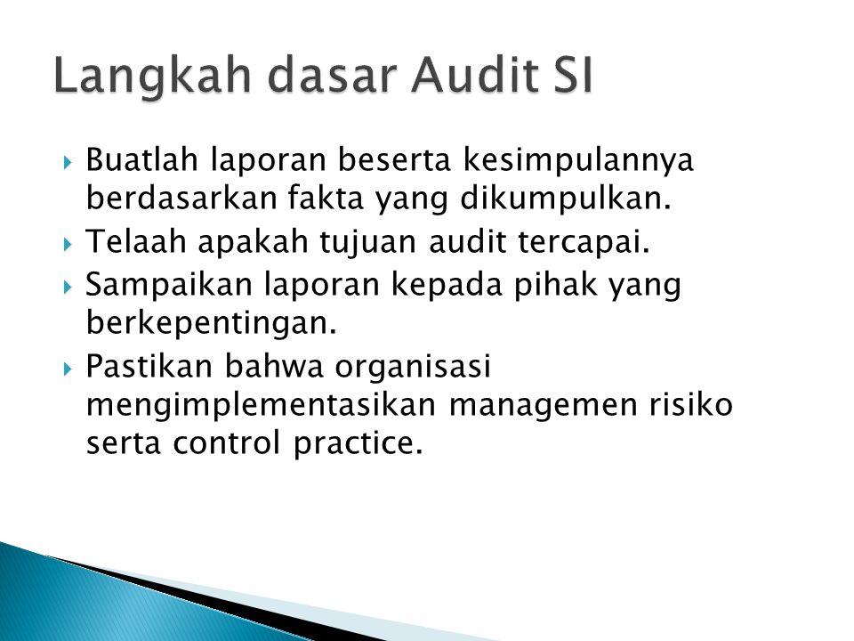 Langkah dasar Audit SI Buatlah laporan beserta kesimpulannya berdasarkan fakta yang dikumpulkan. Telaah apakah tujuan audit tercapai.