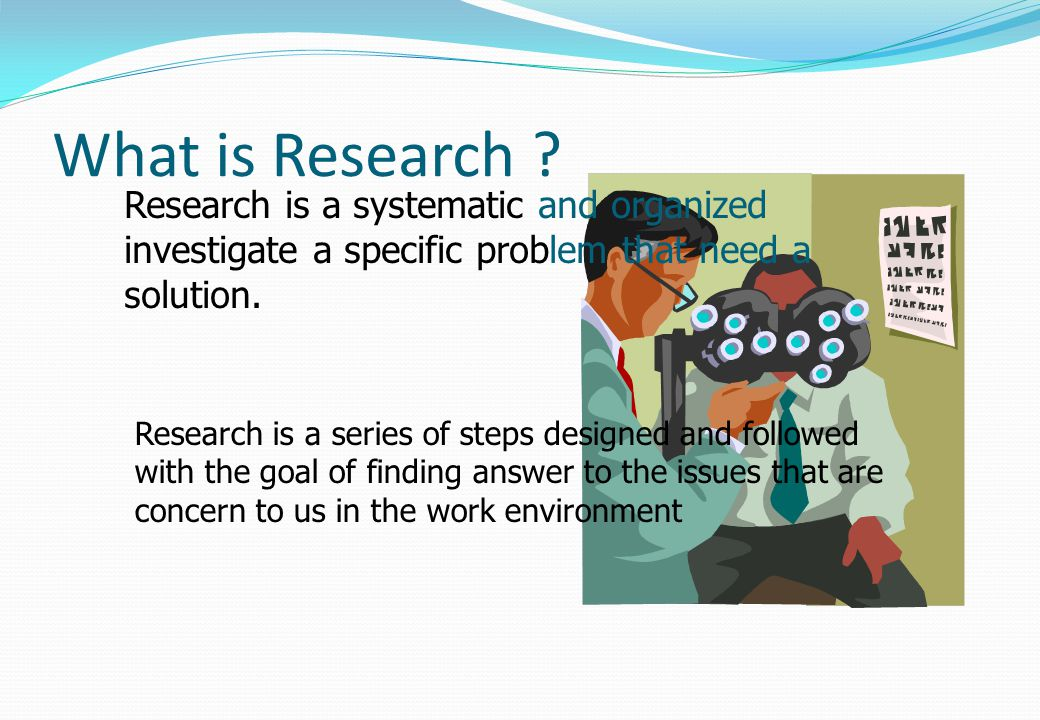What is Research Research is a systematic and organized investigate a specific problem that need a solution.