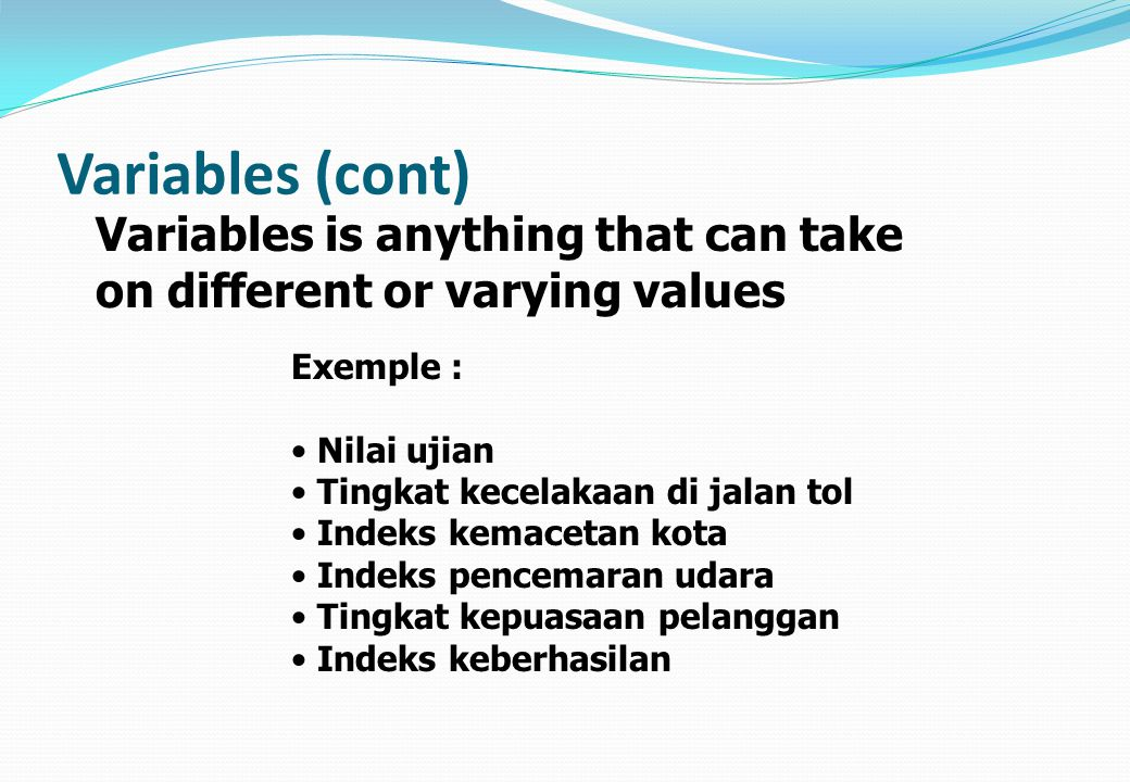 Variables (cont) Variables is anything that can take on different or varying values. Exemple : Nilai ujian.