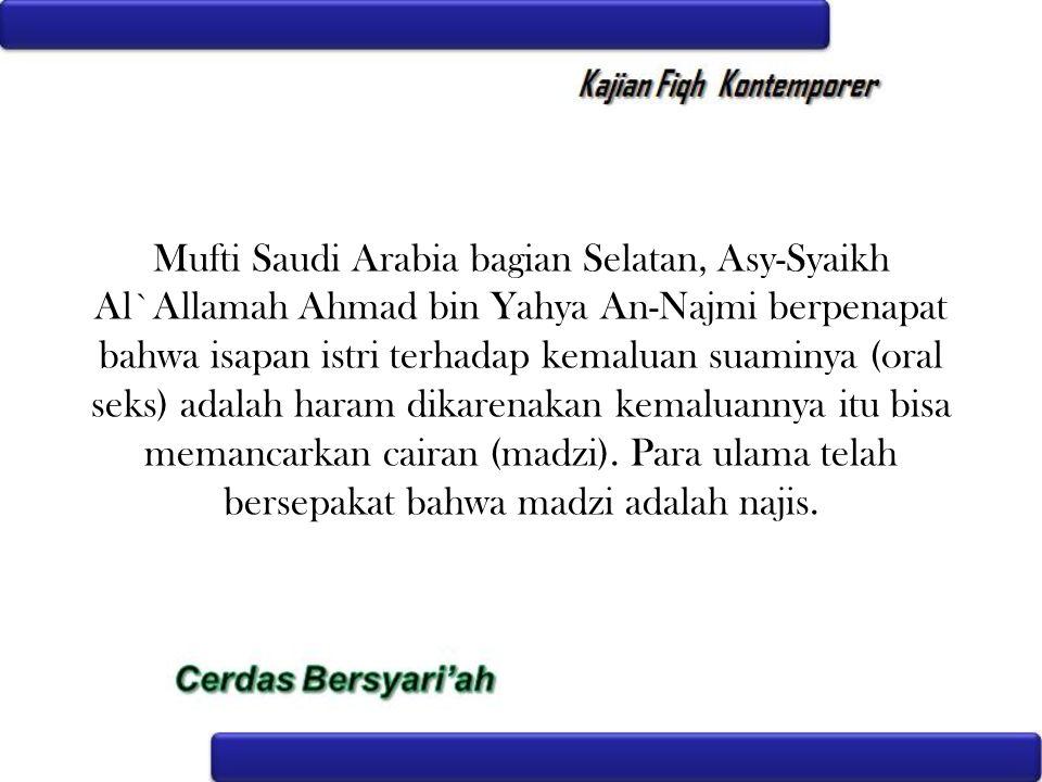 Mufti Saudi Arabia bagian Selatan, Asy-Syaikh Al`Allamah Ahmad bin Yahya An-Najmi berpenapat bahwa isapan istri terhadap kemaluan suaminya (oral seks) adalah haram dikarenakan kemaluannya itu bisa memancarkan cairan (madzi).