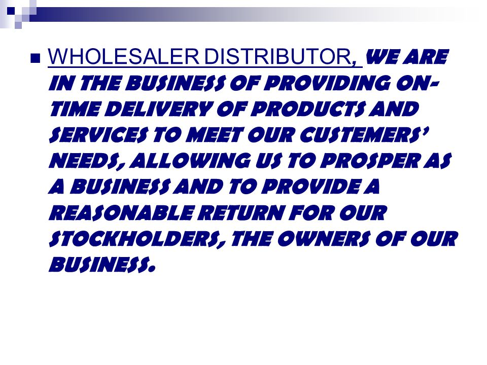 WHOLESALER DISTRIBUTOR, WE ARE IN THE BUSINESS OF PROVIDING ON-TIME DELIVERY OF PRODUCTS AND SERVICES TO MEET OUR CUSTEMERS' NEEDS, ALLOWING US TO PROSPER AS A BUSINESS AND TO PROVIDE A REASONABLE RETURN FOR OUR STOCKHOLDERS, THE OWNERS OF OUR BUSINESS.