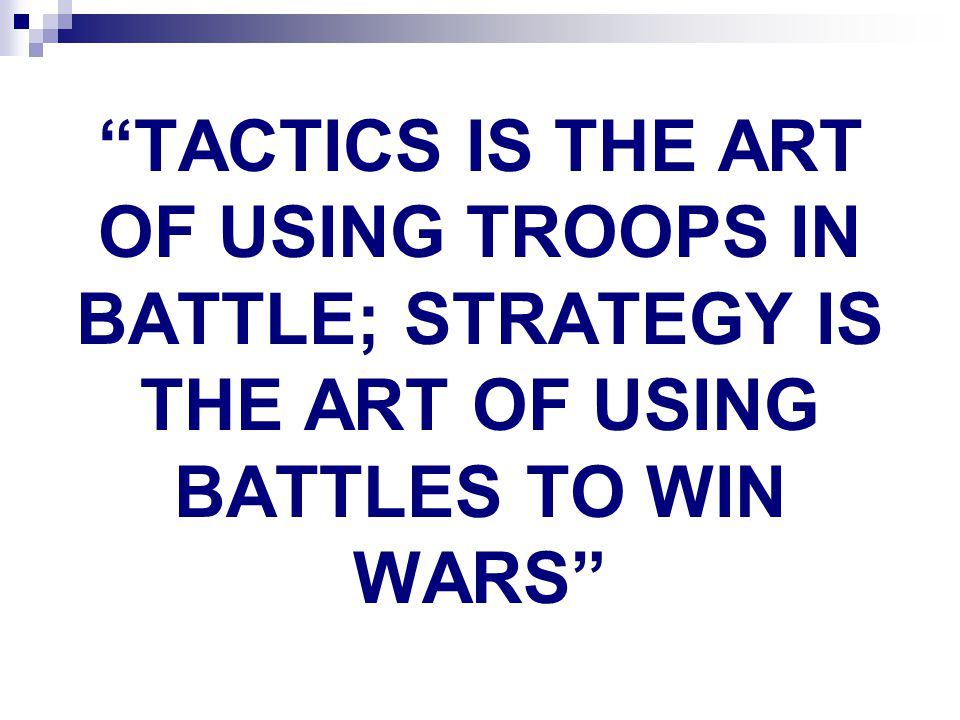 TACTICS IS THE ART OF USING TROOPS IN BATTLE; STRATEGY IS THE ART OF USING BATTLES TO WIN WARS