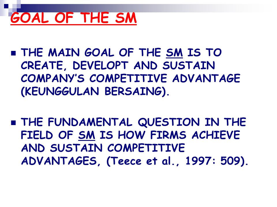GOAL OF THE SM THE MAIN GOAL OF THE SM IS TO CREATE, DEVELOPT AND SUSTAIN COMPANY'S COMPETITIVE ADVANTAGE (KEUNGGULAN BERSAING).