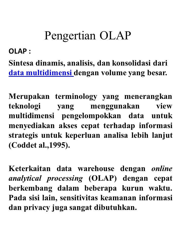 Pengertian OLAP OLAP : Sintesa dinamis, analisis, dan konsolidasi dari data multidimensi dengan volume yang besar.