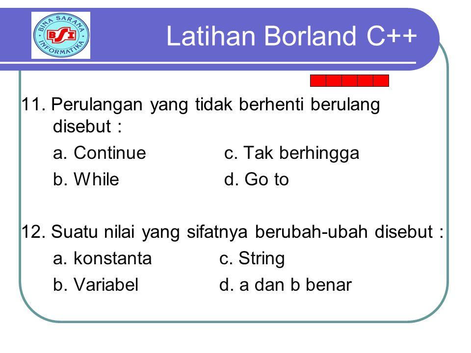 Latihan Borland C++ 11. Perulangan yang tidak berhenti berulang disebut : a. Continue c. Tak berhingga.