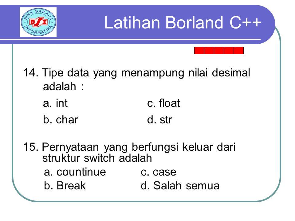 Latihan Borland C++ 14. Tipe data yang menampung nilai desimal adalah : a. int c. float. b. char d. str.