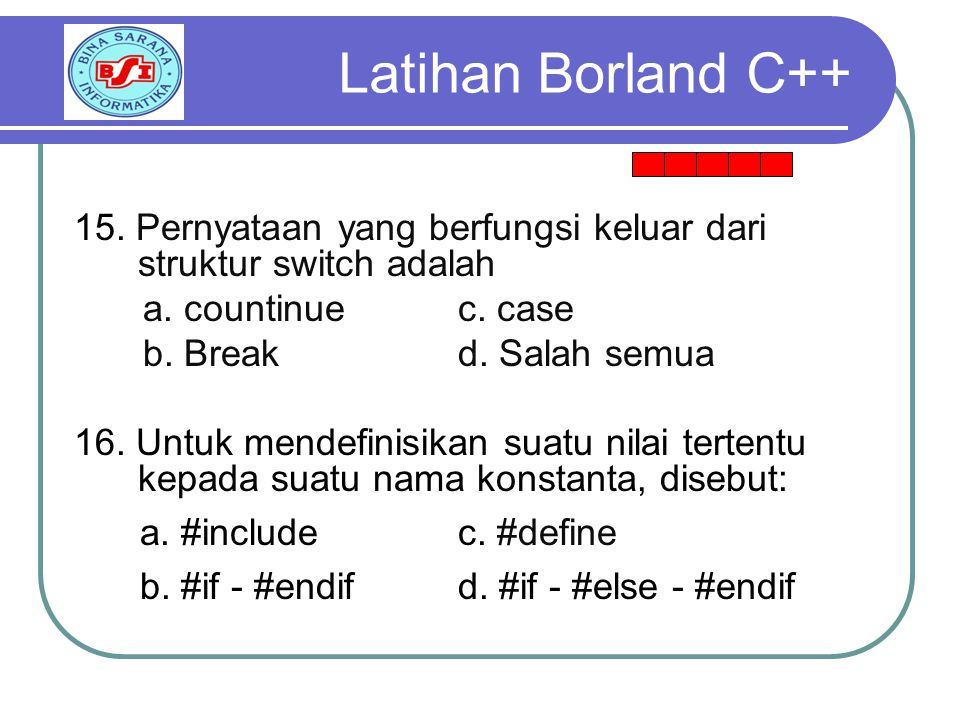 Latihan Borland C++ 15. Pernyataan yang berfungsi keluar dari struktur switch adalah. a. countinue c. case.