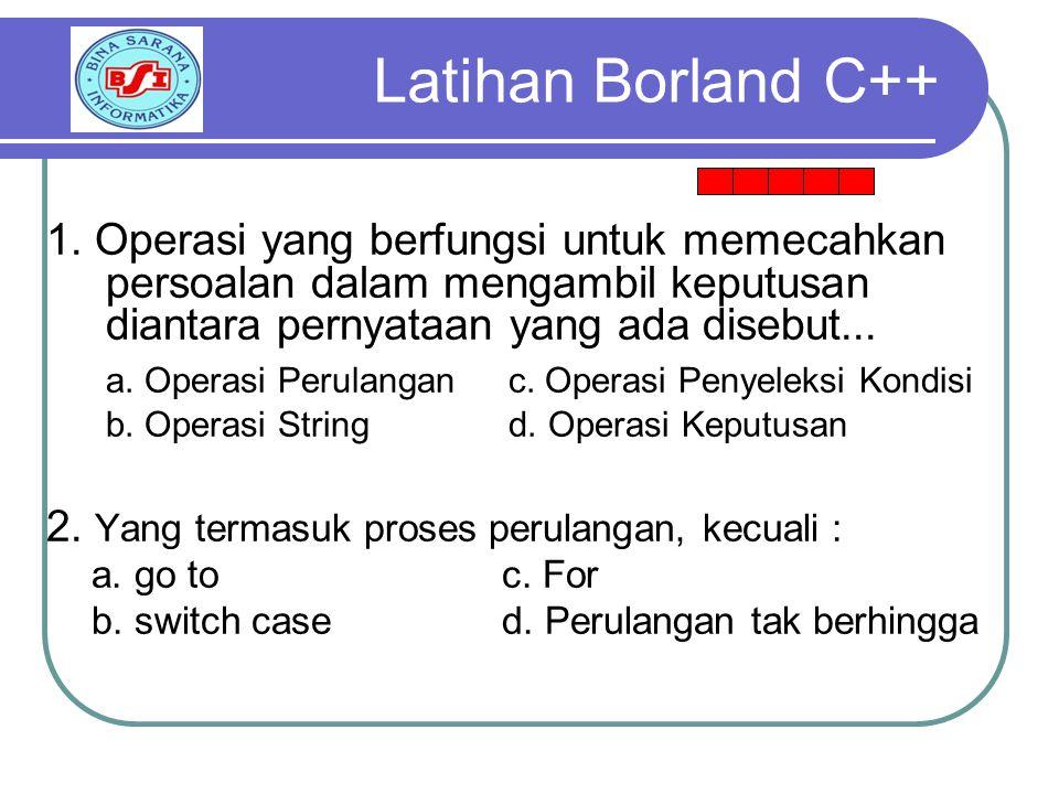 Latihan Borland C++ 1. Operasi yang berfungsi untuk memecahkan persoalan dalam mengambil keputusan diantara pernyataan yang ada disebut...