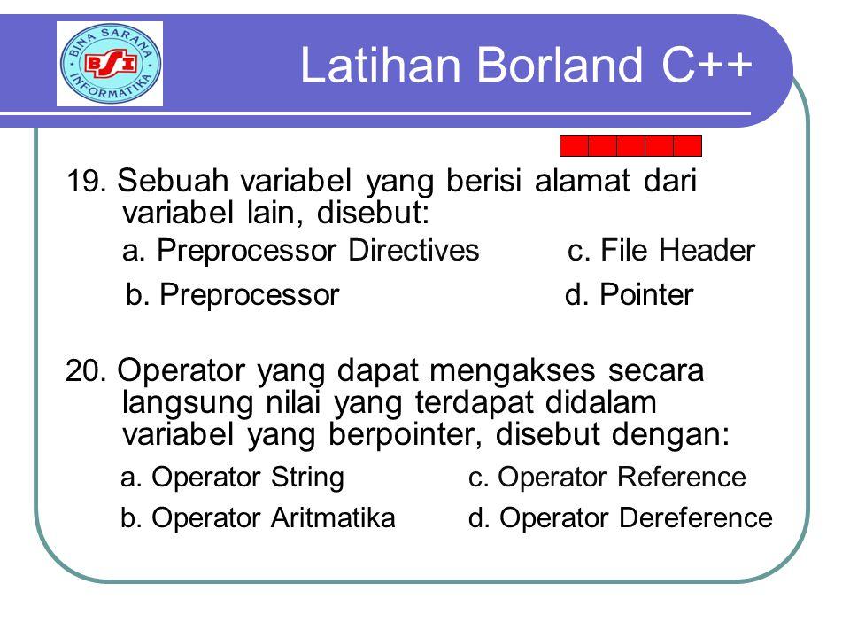 Latihan Borland C++ 19. Sebuah variabel yang berisi alamat dari variabel lain, disebut: a. Preprocessor Directives c. File Header.