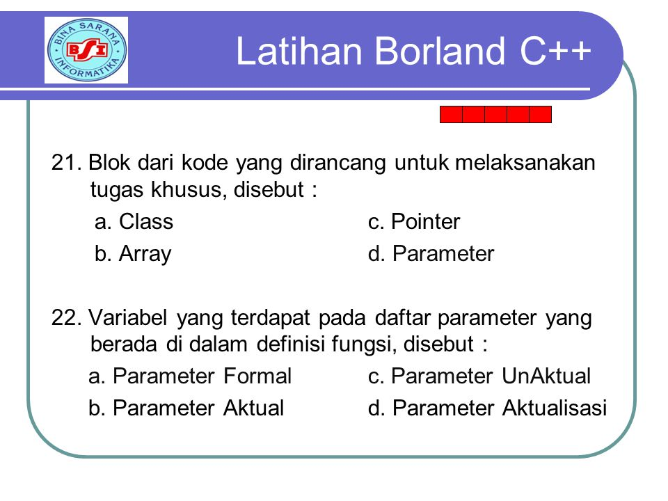 Latihan Borland C++ 21. Blok dari kode yang dirancang untuk melaksanakan tugas khusus, disebut : a. Class c. Pointer.