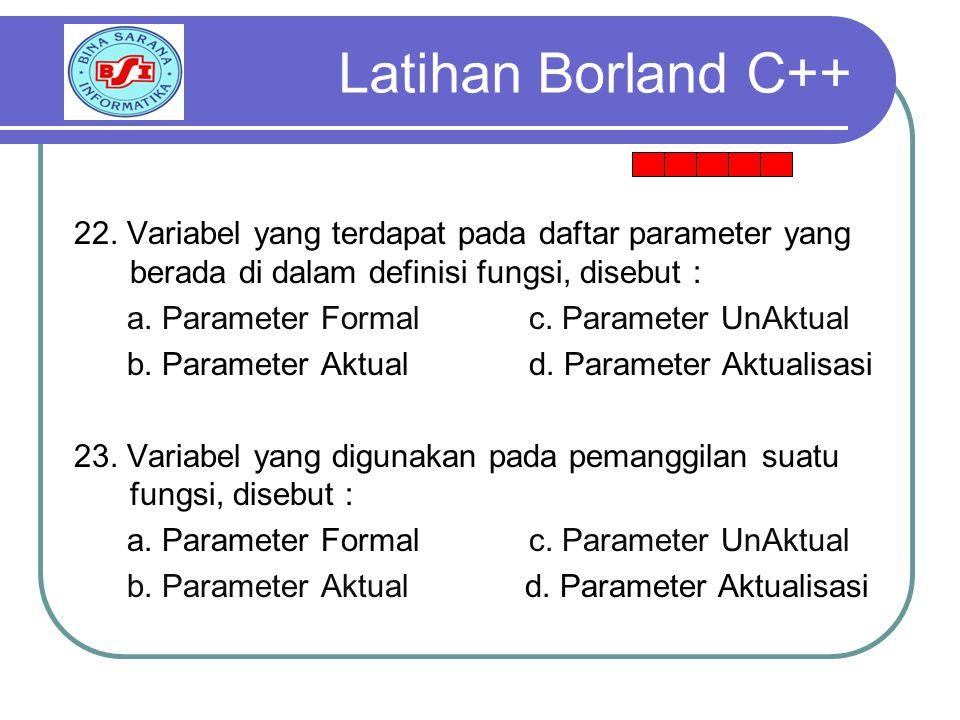 Latihan Borland C++ 22. Variabel yang terdapat pada daftar parameter yang berada di dalam definisi fungsi, disebut :