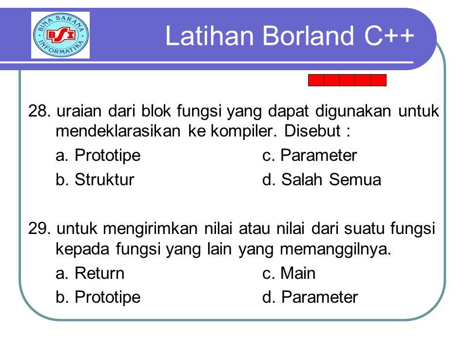 Latihan Borland C++ 28. uraian dari blok fungsi yang dapat digunakan untuk mendeklarasikan ke kompiler. Disebut :