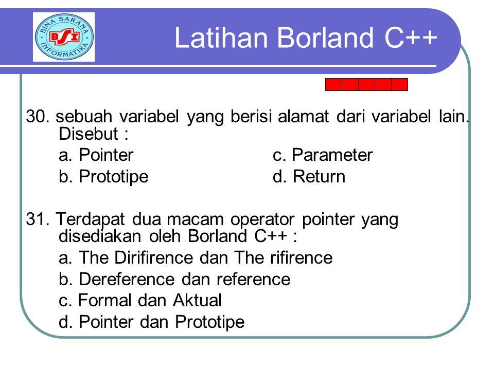 Latihan Borland C++ 30. sebuah variabel yang berisi alamat dari variabel lain. Disebut : a. Pointer c. Parameter.