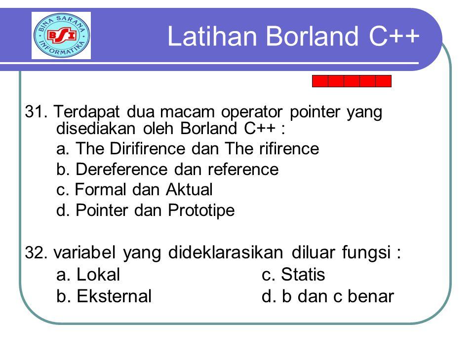 Latihan Borland C++ a. Lokal c. Statis b. Eksternal d. b dan c benar