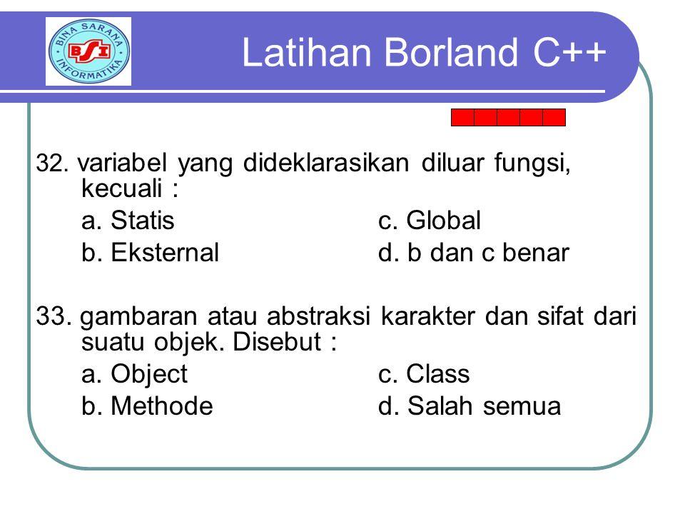 Latihan Borland C++ a. Statis c. Global b. Eksternal d. b dan c benar