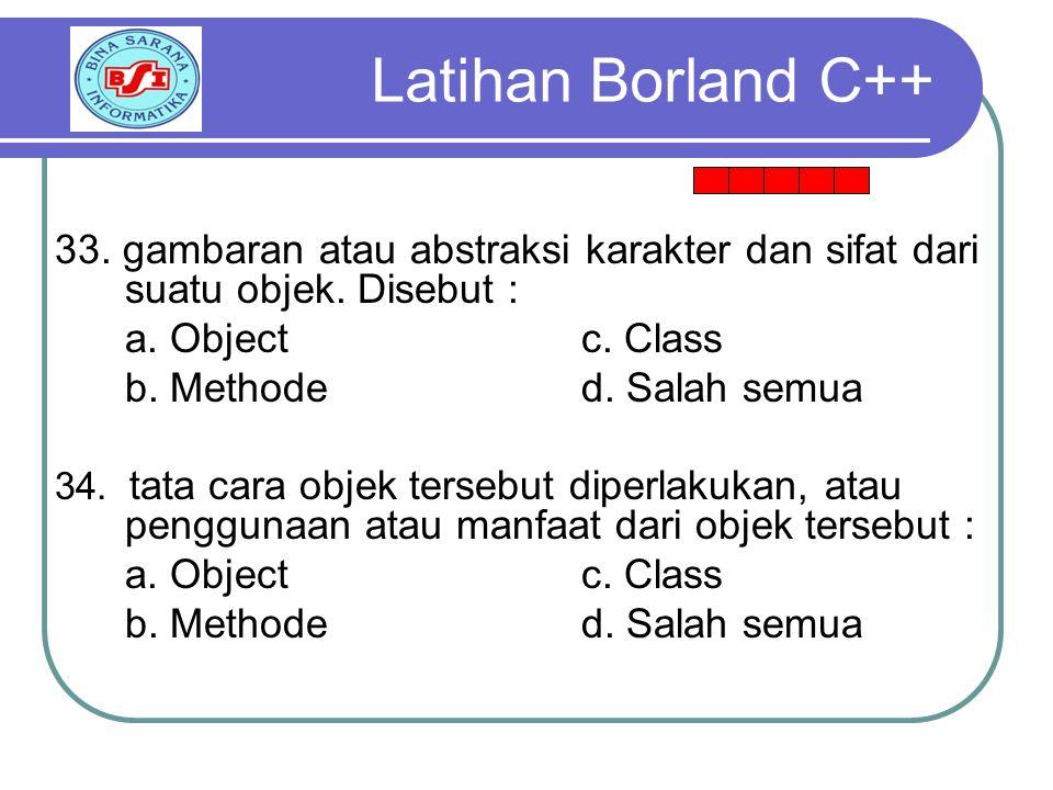 Latihan Borland C++ 33. gambaran atau abstraksi karakter dan sifat dari suatu objek. Disebut : a. Object c. Class.