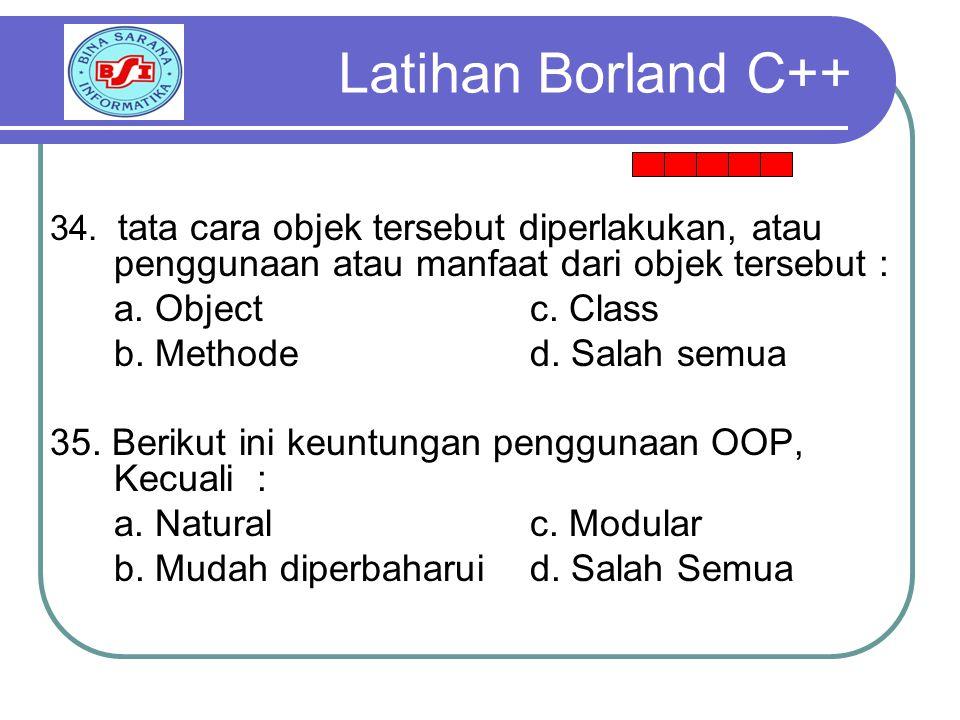 Latihan Borland C++ a. Object c. Class b. Methode d. Salah semua