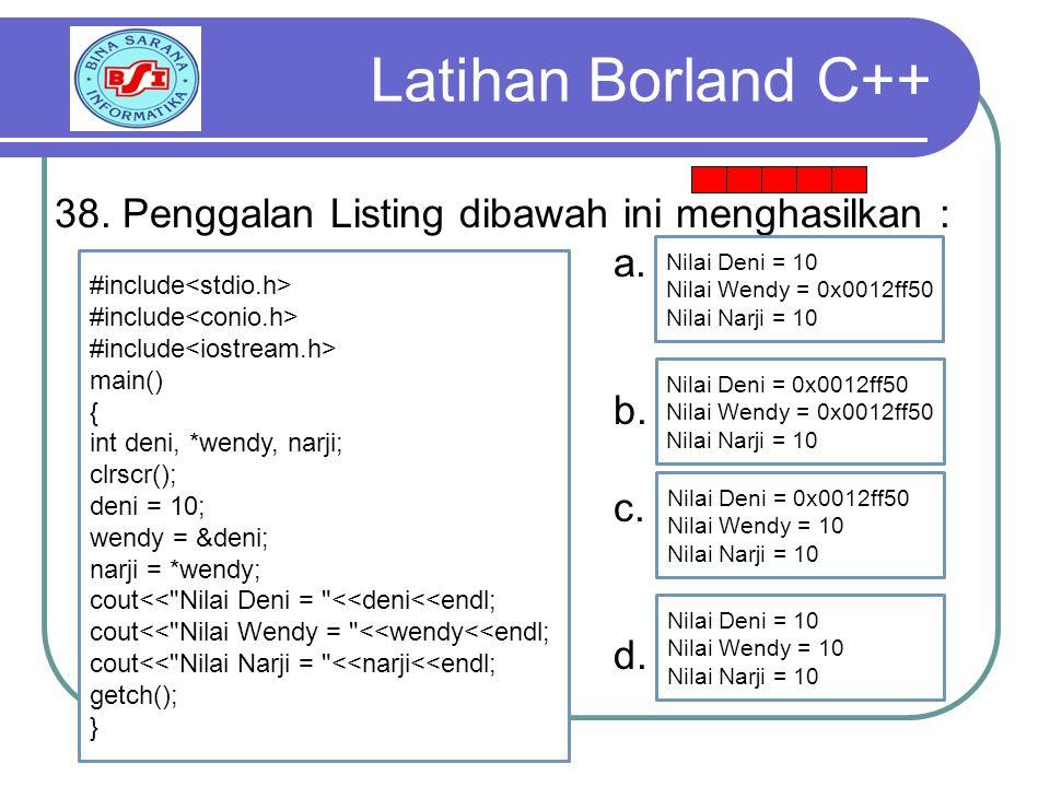 Latihan Borland C++ 38. Penggalan Listing dibawah ini menghasilkan :