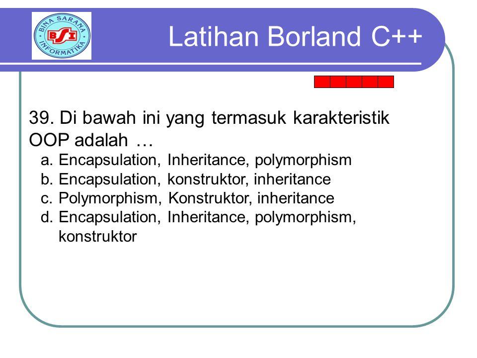 Latihan Borland C++ 39. Di bawah ini yang termasuk karakteristik OOP adalah … Encapsulation, Inheritance, polymorphism.