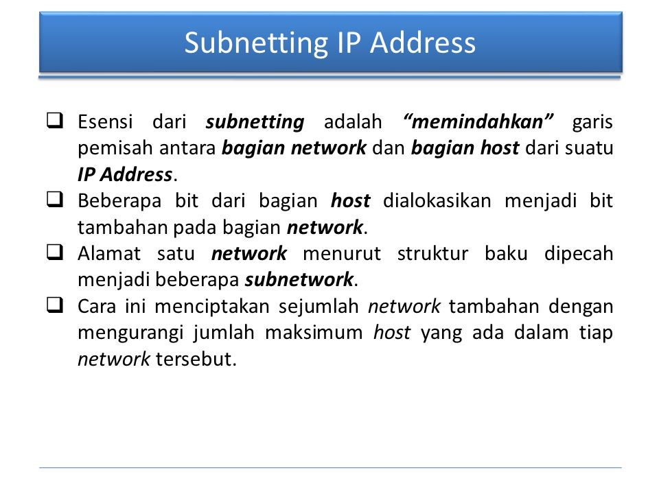 Subnetting IP Address Esensi dari subnetting adalah memindahkan garis pemisah antara bagian network dan bagian host dari suatu IP Address.