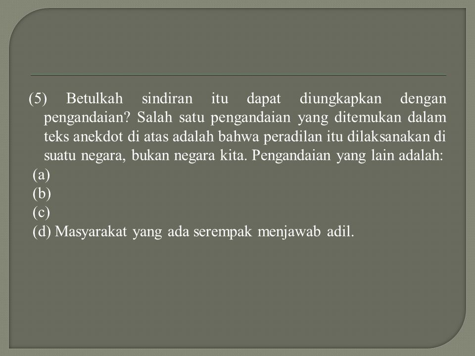 (5) Betulkah sindiran itu dapat diungkapkan dengan pengandaian