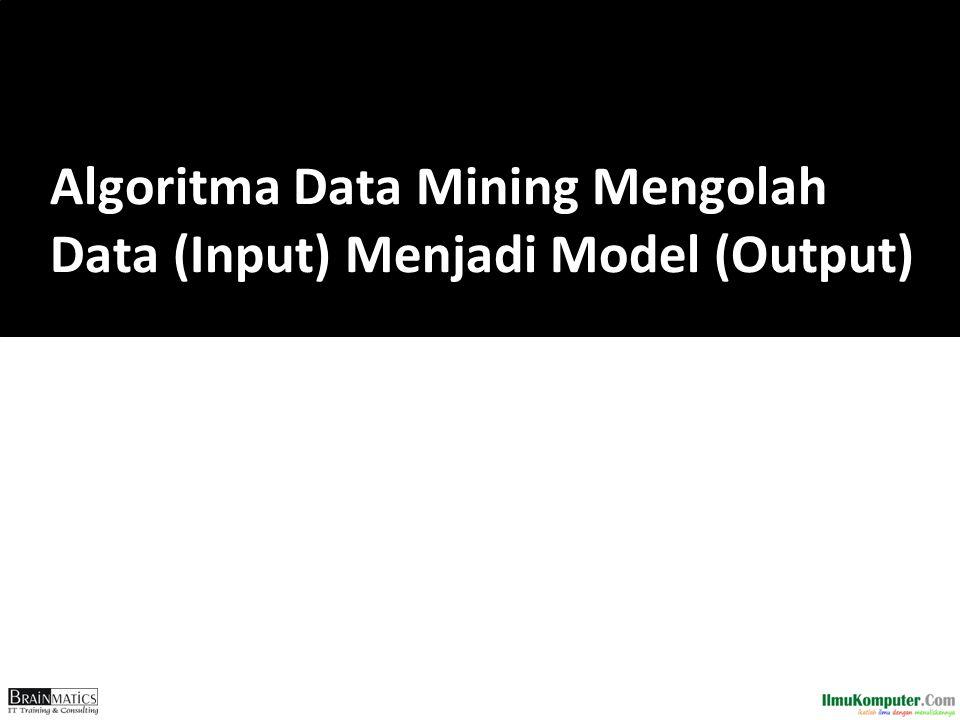 Algoritma Data Mining Mengolah Data (Input) Menjadi Model (Output)