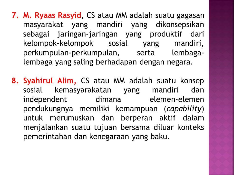 7. M. Ryaas Rasyid, CS atau MM adalah suatu gagasan masyarakat yang mandiri yang dikonsepsikan sebagai jaringan-jaringan yang produktif dari kelompok-kelompok sosial yang mandiri, perkumpulan-perkumpulan, serta lembaga-lembaga yang saling berhadapan dengan negara.