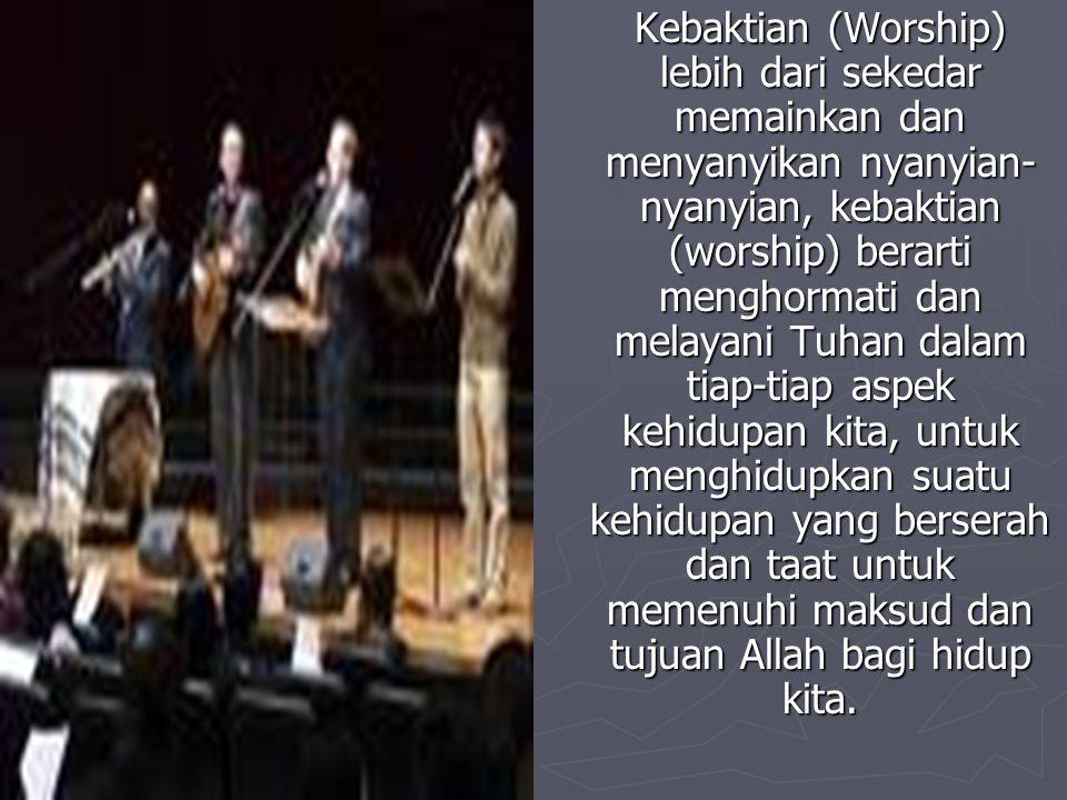 Kebaktian (Worship) lebih dari sekedar memainkan dan menyanyikan nyanyian-nyanyian, kebaktian (worship) berarti menghormati dan melayani Tuhan dalam tiap-tiap aspek kehidupan kita, untuk menghidupkan suatu kehidupan yang berserah dan taat untuk memenuhi maksud dan tujuan Allah bagi hidup kita.