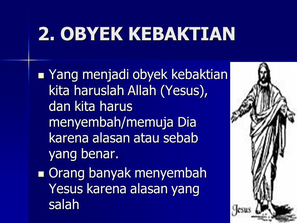 2. OBYEK KEBAKTIAN Yang menjadi obyek kebaktian kita haruslah Allah (Yesus), dan kita harus menyembah/memuja Dia karena alasan atau sebab yang benar.