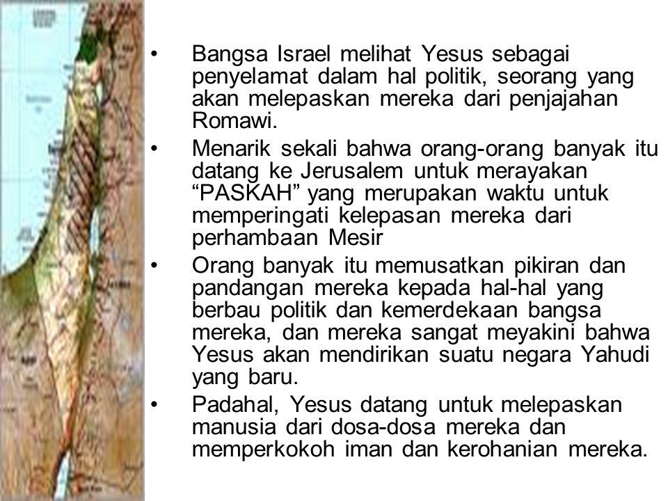 Bangsa Israel melihat Yesus sebagai penyelamat dalam hal politik, seorang yang akan melepaskan mereka dari penjajahan Romawi.
