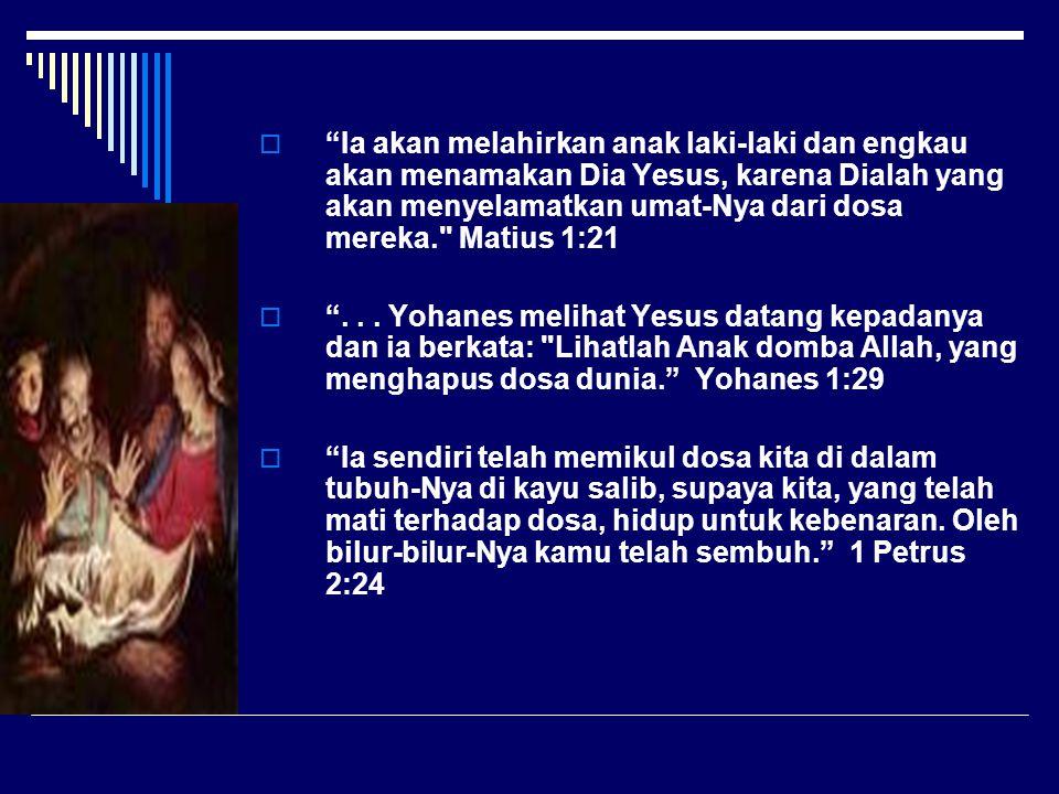 Ia akan melahirkan anak laki-laki dan engkau akan menamakan Dia Yesus, karena Dialah yang akan menyelamatkan umat-Nya dari dosa mereka. Matius 1:21